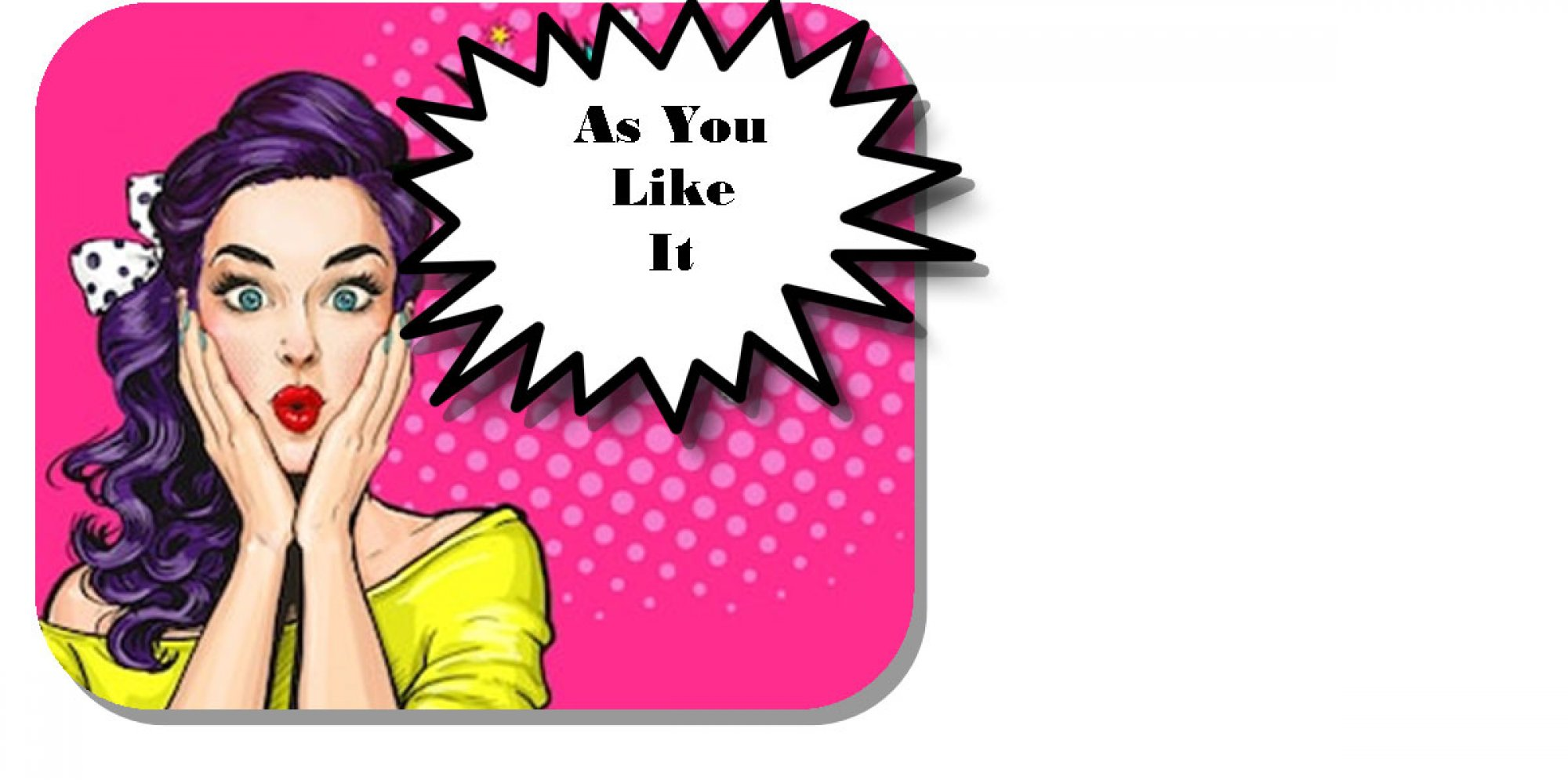 As You Like It: a pop-art style illustration of a woman clasping her hands to her face in astonishment with a speech bubble reading As You Like It